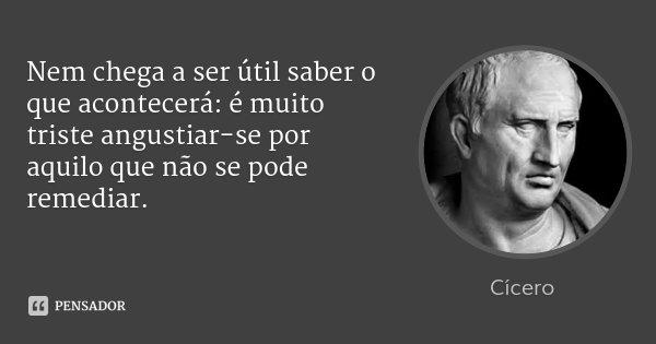 Nem chega a ser útil saber o que acontecerá: é muito triste angustiar-se por aquilo que não se pode remediar.... Frase de Cícero.
