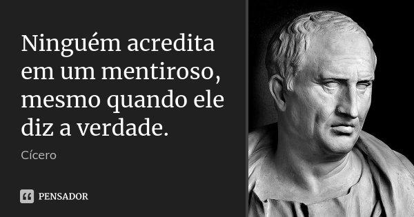 Ninguém acredita em um mentiroso, mesmo quando ele diz a verdade.... Frase de Cícero.