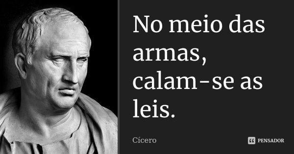 No meio das armas, calam-se as leis.... Frase de Cícero.