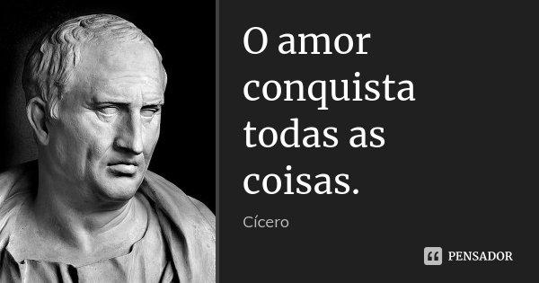 O amor conquista todas as coisas.... Frase de Cícero.