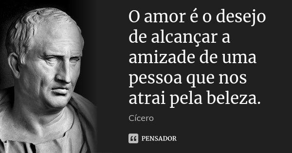 O amor é o desejo de alcançar a amizade de uma pessoa que nos atrai pela beleza.... Frase de Cícero.