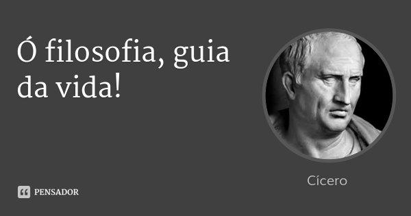 Ó filosofia, guia da vida!... Frase de Cícero.