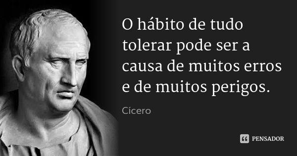O hábito de tudo tolerar pode ser a causa de muitos erros e de muitos perigos.... Frase de Cícero.