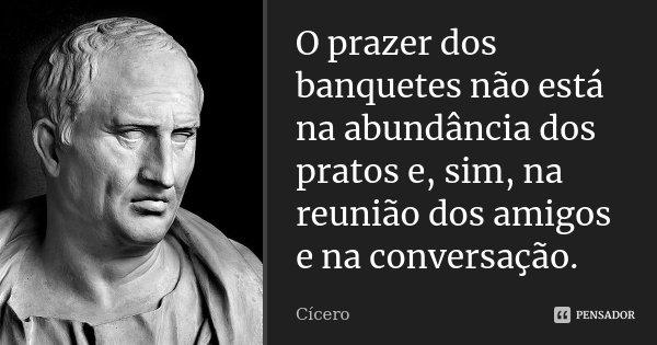 O prazer dos banquetes não está na abundância dos pratos e, sim, na reunião dos amigos e na conversação.... Frase de Cícero.
