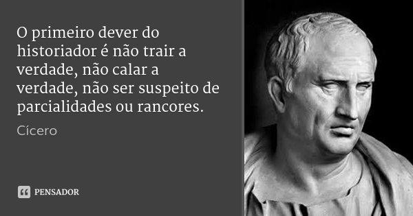 O primeiro dever do historiador é não trair a verdade, não calar a verdade, não ser suspeito de parcialidades ou rancores.... Frase de Cícero.