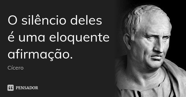 O silêncio deles é uma eloquente afirmação.... Frase de Cícero.