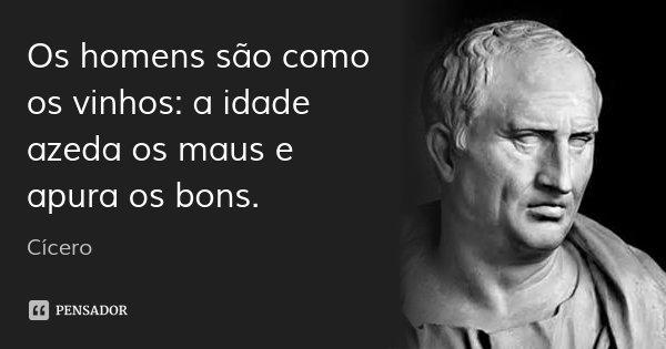 Os homens são como os vinhos: a idade azeda os maus e apura os bons.... Frase de Cícero.