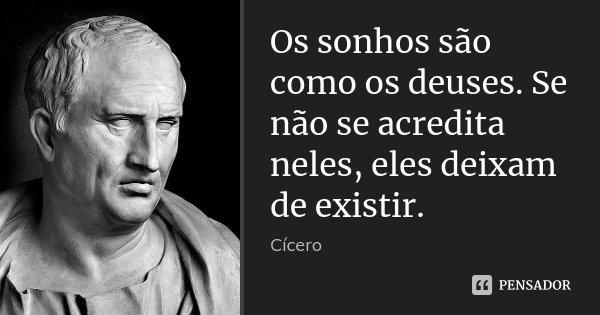 Os sonhos são como os deuses. Se não se acredita neles, eles deixam de existir.... Frase de Cícero.