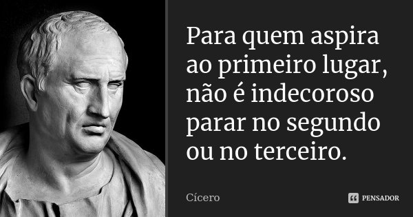 Para quem aspira ao primeiro lugar, não é indecoroso parar no segundo ou no terceiro.... Frase de Cícero.