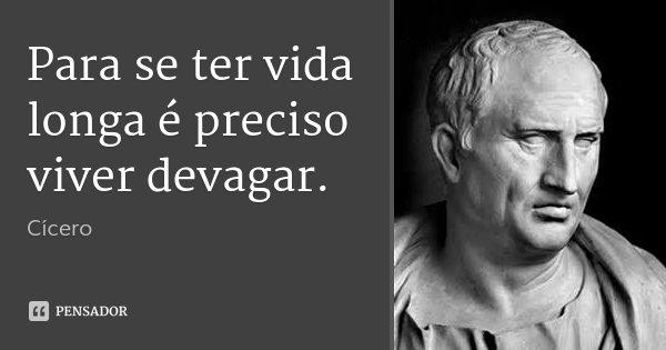 Para se ter vida longa é preciso viver devagar.... Frase de Cícero.