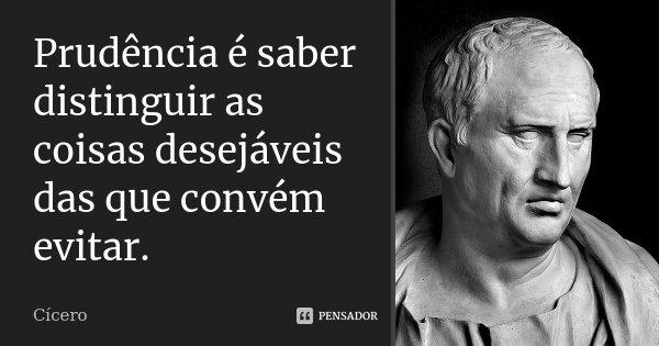 Prudência é saber distinguir as coisas desejáveis das que convém evitar.... Frase de Cícero.