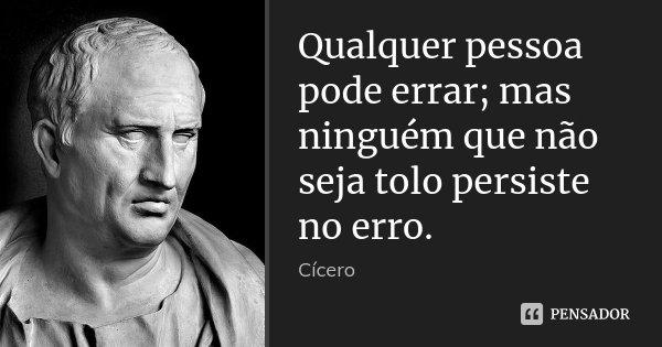 Qualquer pessoa pode errar; mas ninguém que não seja tolo persiste no erro.... Frase de Cícero.