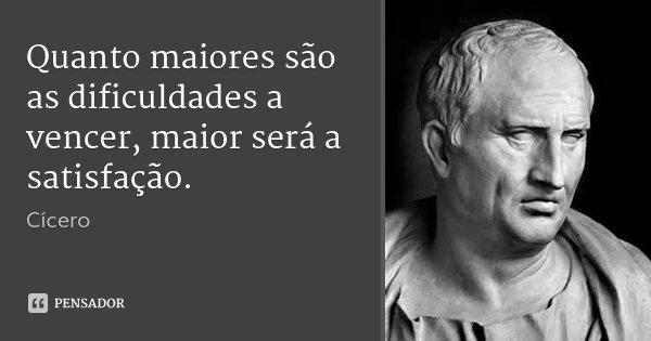 Quanto maiores são as dificuldades a vencer, maior será a satisfação.... Frase de Cícero.
