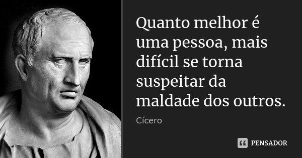 Quanto melhor é uma pessoa, mais difícil se torna suspeitar da maldade dos outros.... Frase de Cícero.