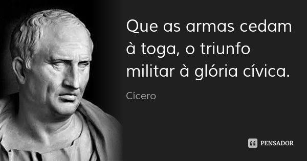 Que as armas cedam à toga, o triunfo militar à glória cívica.... Frase de Cícero.
