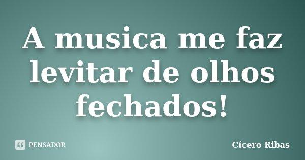 A musica me faz levitar de olhos fechados!... Frase de Cícero Ribas.