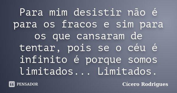 Para mim desistir não é para os fracos e sim para os que cansaram de tentar, pois se o céu é infinito é porque somos limitados... Limitados.... Frase de Cícero Rodrigues.