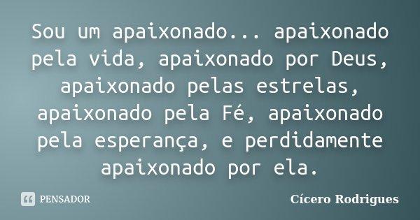 Sou um apaixonado... apaixonado pela vida, apaixonado por Deus, apaixonado pelas estrelas, apaixonado pela Fé, apaixonado pela esperança, e perdidamente apaixon... Frase de Cícero Rodrigues.