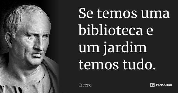 Se temos uma biblioteca e um jardim temos tudo.... Frase de Cícero.