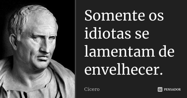 Somente os idiotas se lamentam de envelhecer.... Frase de Cícero.
