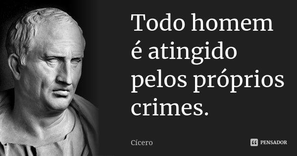 Todo homem é atingido pelos próprios crimes.... Frase de Cícero.