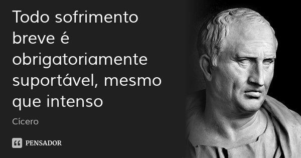 Todo sofrimento breve é obrigatoriamente suportável, mesmo que intenso... Frase de Cícero.