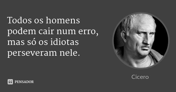 Todos os homens podem cair num erro, mas só os idiotas perseveram nele.... Frase de Cícero.