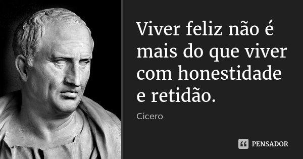 Viver feliz não é mais do que viver com honestidade e retidão.... Frase de Cícero.