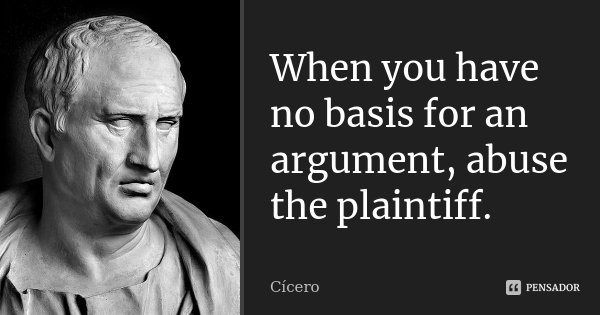 When you have no basis for an argument, abuse the plaintiff.... Frase de Cícero.