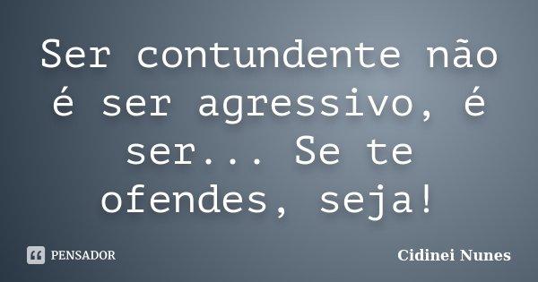 Ser contundente não é ser agressivo, é ser... Se te ofendes, seja!... Frase de Cidinei Nunes.