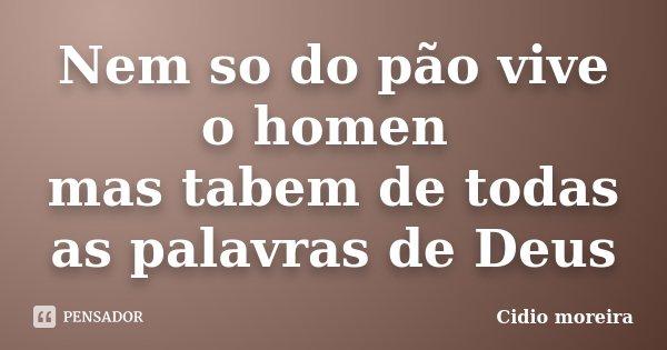 Nem so do pão vive o homen mas tabem de todas as palavras de Deus... Frase de Cidio moreira.