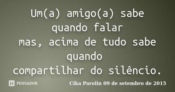 Um(a) amigo(a) sabe quando falar mas, acima de tudo sabe quando compartilhar do silêncio.... Frase de Cika Parolin 09 de setembro de 2015.