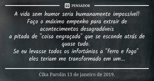 """A vida sem humor seria humanamente impossível! Faço o máximo empenho para extrair de acontecimentos desagradáveis a pitada de """"coisa engraçada"""" que se... Frase de Cika Parolin 13 de janeiro de 2019.."""