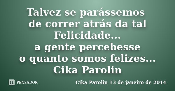 Talvez se parássemos de correr atrás da tal Felicidade... a gente percebesse o quanto somos felizes... Cika Parolin... Frase de Cika Parolin 13 de janeiro de 2014.