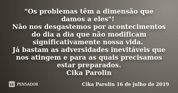 """""""Os problemas têm a dimensão que damos a eles""""! Não nos desgastemos por acontecimentos do dia a dia que não modificam significativamente nossa vida. J... Frase de Cika Parolin 16 de julho de 2019."""