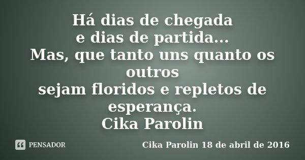 Há dias de chegada e dias de partida... Mas, que tanto uns quanto os outros sejam floridos e repletos de esperança. Cika Parolin... Frase de Cika Parolin 18 de abril de 2016.