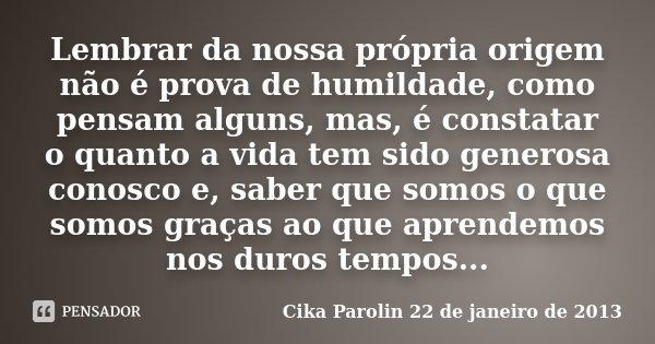 Lembrar da nossa própria origem não é prova de humildade, como pensam alguns, mas, é constatar o quanto a vida tem sido generosa conosco e, saber que somos o qu... Frase de Cika Parolin 22 de janeiro de 2013.