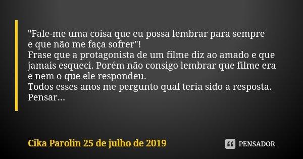 """""""Fale-me uma coisa que eu possa lembrar para sempre e que não me faça sofrer""""! Frase que a protagonista de um filme diz ao amado e que jamais esqueci.... Frase de Cika Parolin 25 de julho de 2019."""