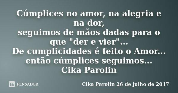 """Cúmplices no amor, na alegria e na dor, seguimos de mãos dadas para o que """"der e vier""""... De cumplicidades é feito o Amor... então cúmplices seguimos.... Frase de Cika Parolin 26 de julho de 2017."""