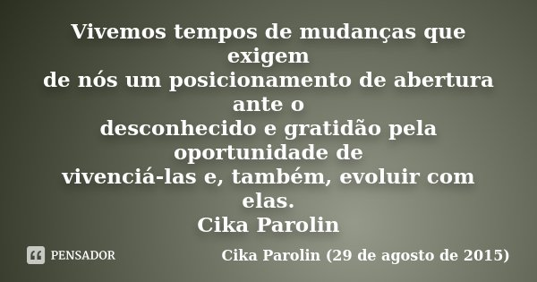 Vivemos tempos de mudanças que exigem de nós um posicionamento de abertura ante o desconhecido e gratidão pela oportunidade de vivenciá-las e, também, evoluir c... Frase de Cika Parolin (29 de agosto de 2015).