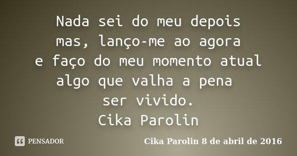Nada sei do meu depois mas, lanço-me ao agora e faço do meu momento atual algo que valha a pena ser vivido. Cika Parolin... Frase de Cika Parolin 8 de abril de 2016.