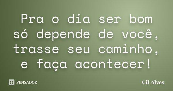 Pra o dia ser bom só depende de você, trasse seu caminho, e faça acontecer!... Frase de Cil Alves.