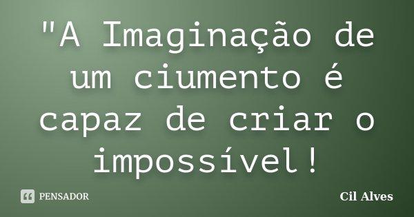"""""""A Imaginação de um ciumento é capaz de criar o impossível!... Frase de Cil Alves."""
