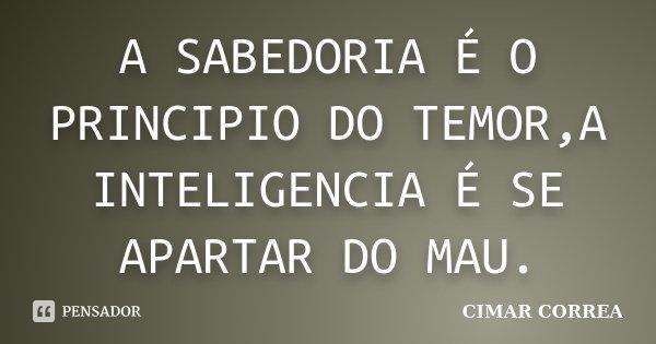 A SABEDORIA É O PRINCIPIO DO TEMOR,A INTELIGENCIA É SE APARTAR DO MAU.... Frase de CIMAR CORREA.