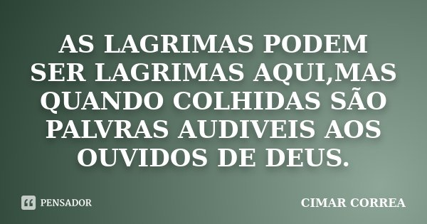 AS LAGRIMAS PODEM SER LAGRIMAS AQUI,MAS QUANDO COLHIDAS SÃO PALVRAS AUDIVEIS AOS OUVIDOS DE DEUS.... Frase de CIMAR CORREA.