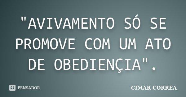 """AVIVAMENTO SÓ SE PROMOVE COM UM ATO DE OBEDIENÇIA"".... Frase de CIMAR CORREA."
