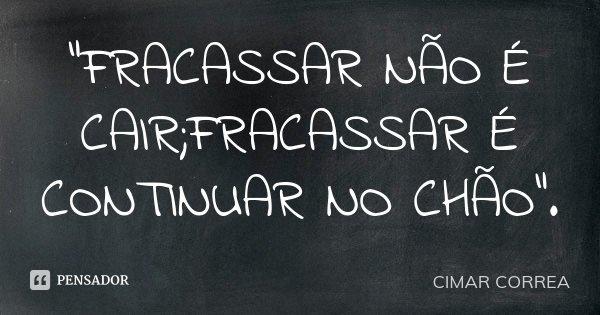 """""""FRACASSAR NÃO É CAIR;FRACASSAR É CONTINUAR NO CHÃO"""".... Frase de CIMAR CORREA."""