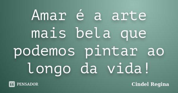 Amar é a arte mais bela que podemos pintar ao longo da vida!... Frase de Cindel Regina.