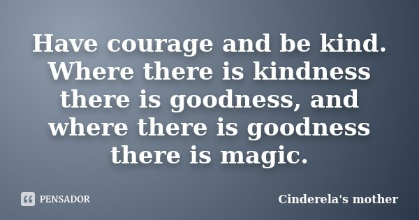 Have courage and be kind. Where there is kindness there is goodness, and where there is goodness there is magic.... Frase de Cinderela's mother.