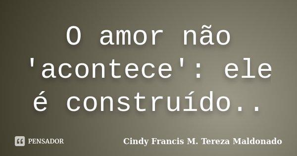 O amor não 'acontece': ele é construído..... Frase de Cindy Francis M. Tereza Maldonado.